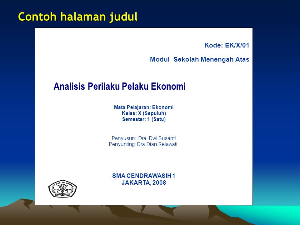 Contoh halaman judul Kode: EK/X/01 Modul Sekolah Menengah Atas Analisis Perilaku Pelaku Ekonomi Mata Pelajaran: Ekonomi Kelas: X (Sepuluh) Semester: 1 (Satu) Penyusun: Dra.