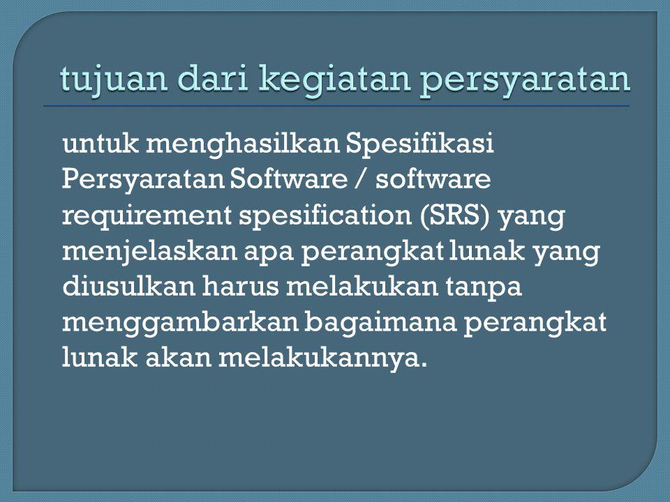 untuk menghasilkan Spesifikasi Persyaratan Software / software requirement spesification (SRS) yang menjelaskan apa perangkat lunak yang diusulkan har