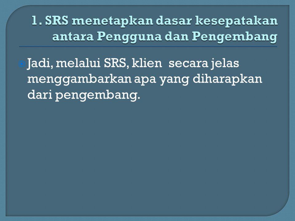  Jadi, melalui SRS, klien secara jelas menggambarkan apa yang diharapkan dari pengembang.