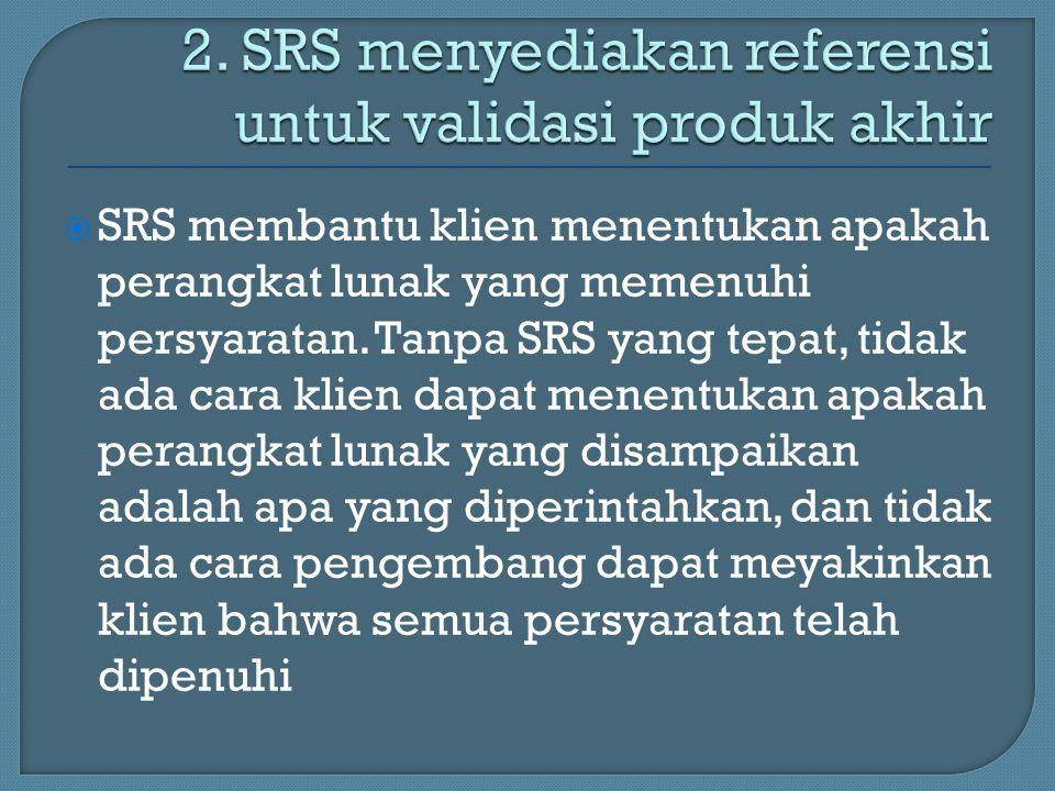  SRS membantu klien menentukan apakah perangkat lunak yang memenuhi persyaratan. Tanpa SRS yang tepat, tidak ada cara klien dapat menentukan apakah p