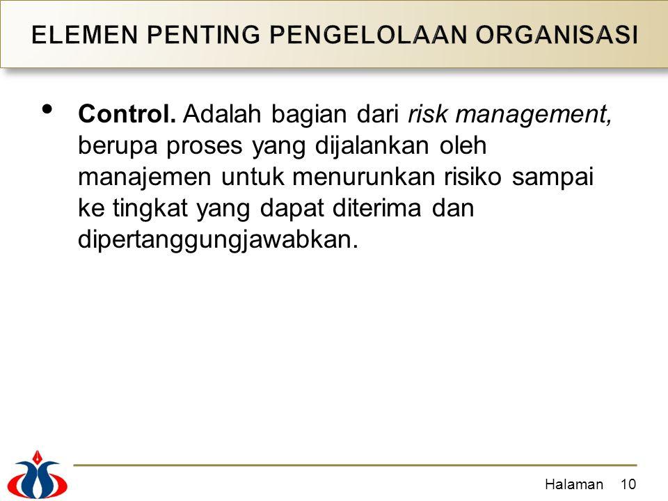Control. Adalah bagian dari risk management, berupa proses yang dijalankan oleh manajemen untuk menurunkan risiko sampai ke tingkat yang dapat diterim