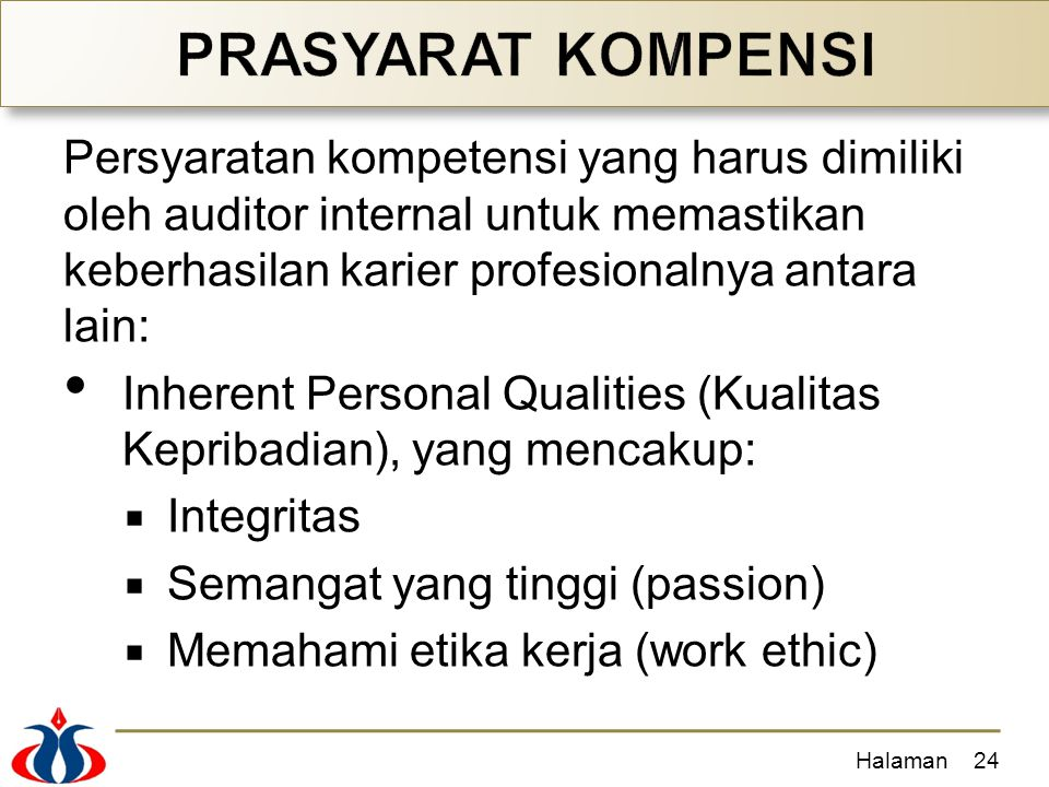 Persyaratan kompetensi yang harus dimiliki oleh auditor internal untuk memastikan keberhasilan karier profesionalnya antara lain: Inherent Personal Qualities (Kualitas Kepribadian), yang mencakup:  Integritas  Semangat yang tinggi (passion)  Memahami etika kerja (work ethic) Halaman24