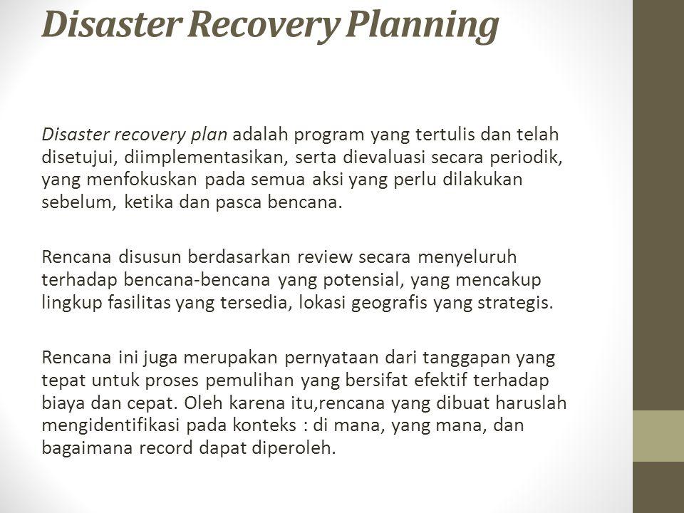 Disaster Recovery Planning Disaster recovery plan adalah program yang tertulis dan telah disetujui, diimplementasikan, serta dievaluasi secara periodi