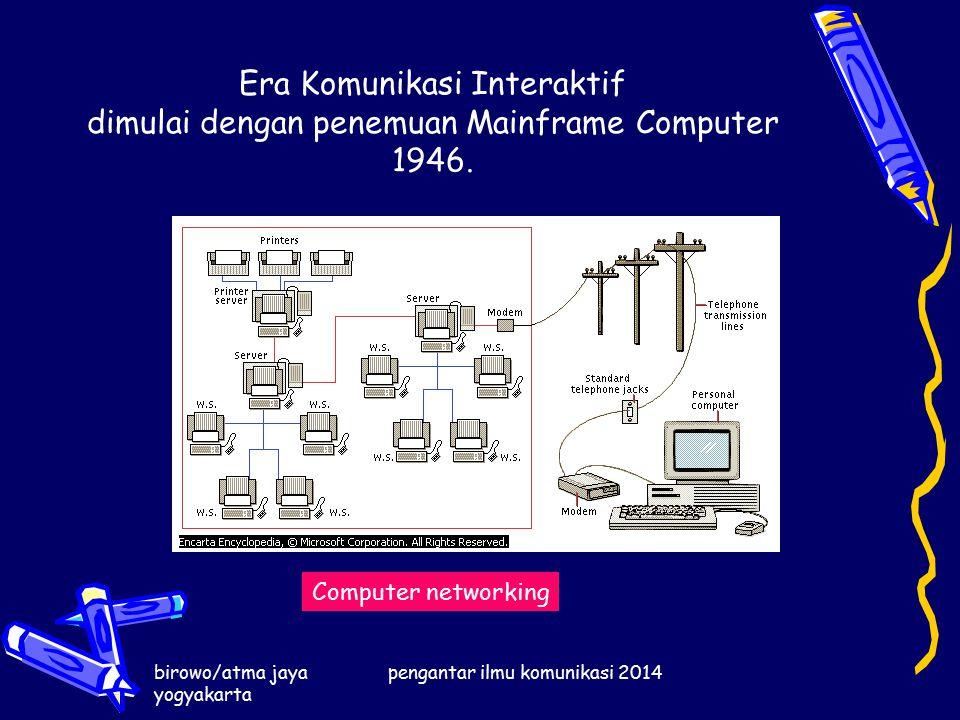 birowo/atma jaya yogyakarta pengantar ilmu komunikasi 2014 Era Komunikasi Interaktif dimulai dengan penemuan Mainframe Computer 1946.