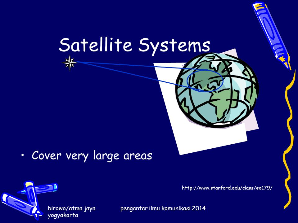 birowo/atma jaya yogyakarta pengantar ilmu komunikasi 2014 Satellite Systems Cover very large areas http://www.stanford.edu/class/ee179/