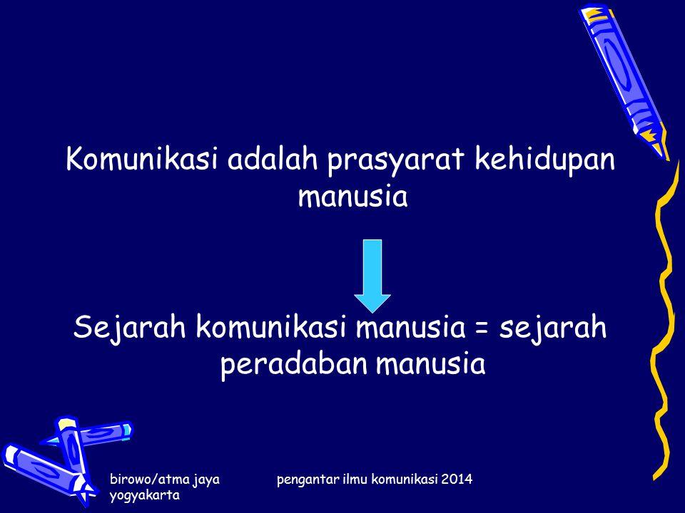 birowo/atma jaya yogyakarta pengantar ilmu komunikasi 2014 Komunikasi adalah prasyarat kehidupan manusia Sejarah komunikasi manusia = sejarah peradaban manusia