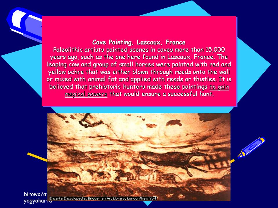 birowo/atma jaya yogyakarta pengantar ilmu komunikasi 2014 Cave Painting, Lascaux, France Paleolithic artists painted scenes in caves more than 15,000 years ago, such as the one here found in Lascaux, France.