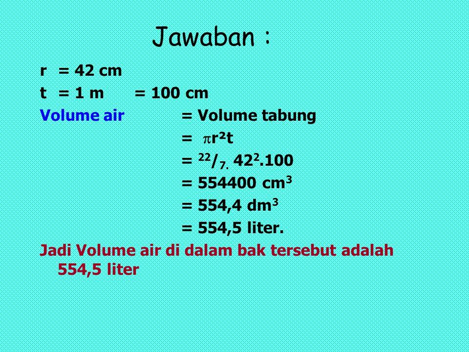 Jawaban : r= 42 cm t= 1 m= 100 cm Volume air= Volume tabung =  r²t = 22 / 7. 42 2.100 = 554400 cm 3 = 554,4 dm 3 = 554,5 liter. Jadi Volume air di da