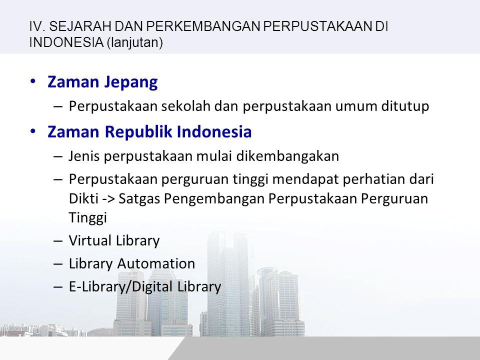 IV. SEJARAH DAN PERKEMBANGAN PERPUSTAKAAN DI INDONESIA (lanjutan) Zaman Jepang – Perpustakaan sekolah dan perpustakaan umum ditutup Zaman Republik Ind