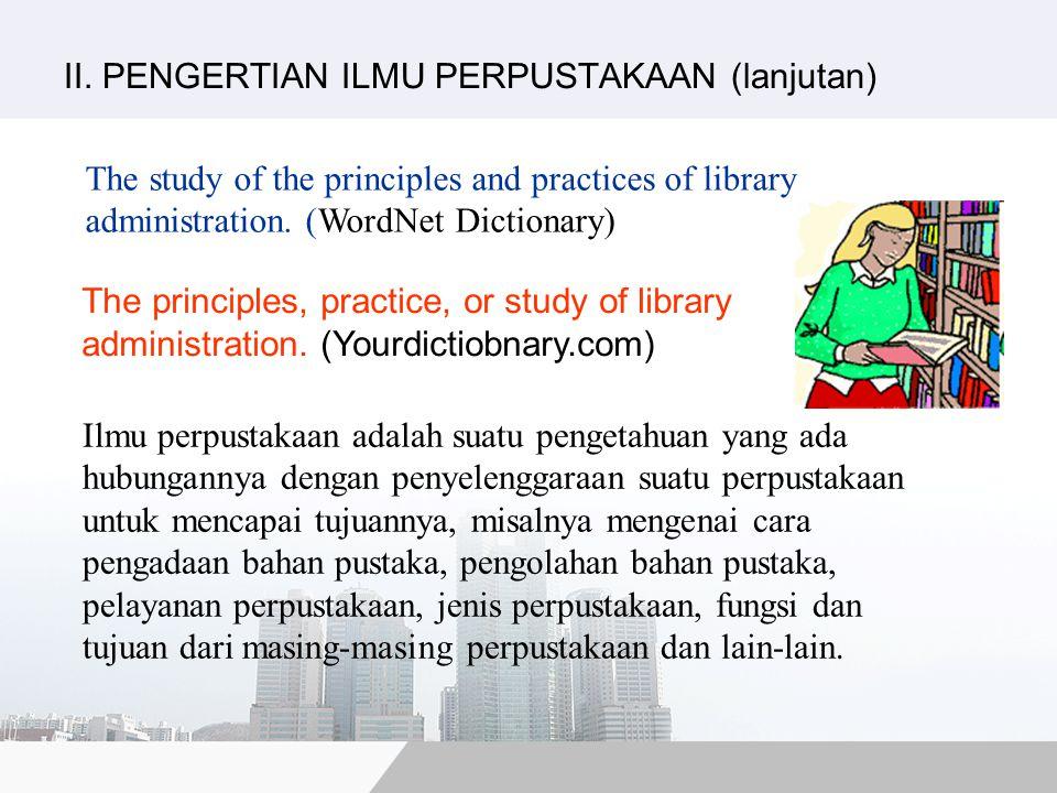 Ilmu perpustakaan adalah suatu pengetahuan yang ada hubungannya dengan penyelenggaraan suatu perpustakaan untuk mencapai tujuannya, misalnya mengenai cara pengadaan bahan pustaka, pengolahan bahan pustaka, pelayanan perpustakaan, jenis perpustakaan, fungsi dan tujuan dari masing-masing perpustakaan dan lain-lain.