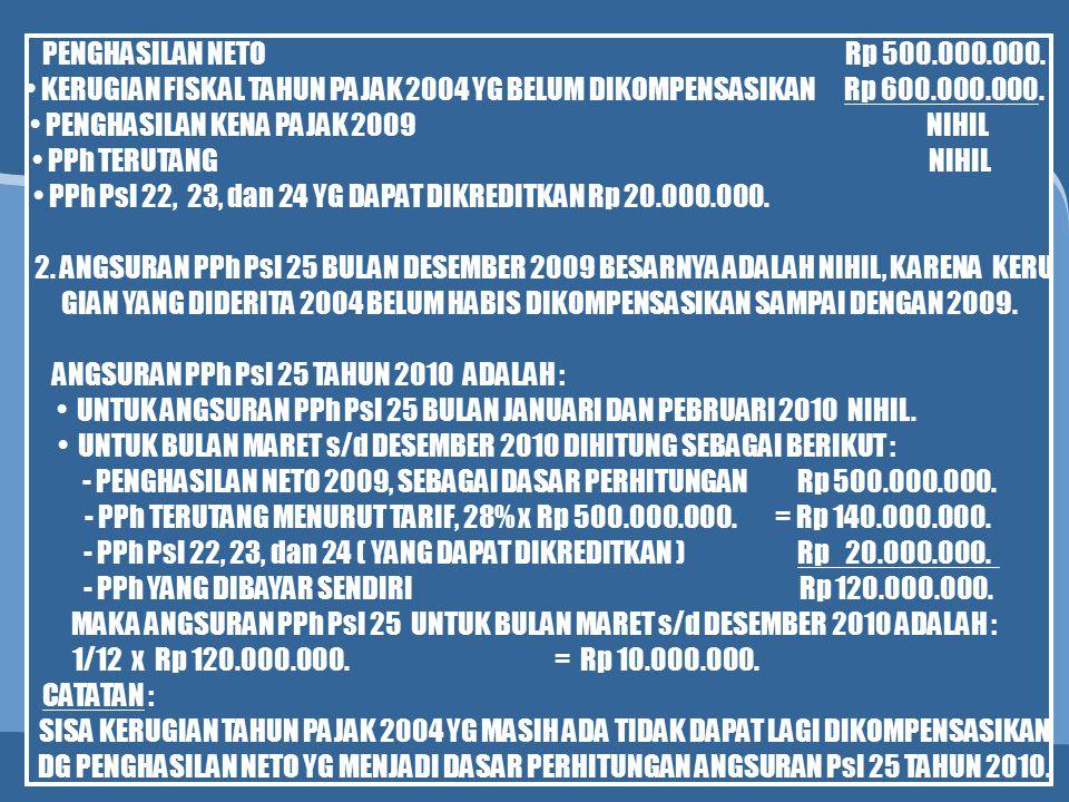 PENGHASILAN NETO Rp 500.000.000. KERUGIAN FISKAL TAHUN PAJAK 2004 YG BELUM DIKOMPENSASIKAN Rp 600.000.000. PENGHASILAN KENA PAJAK 2009 NIHIL PPh TERUT