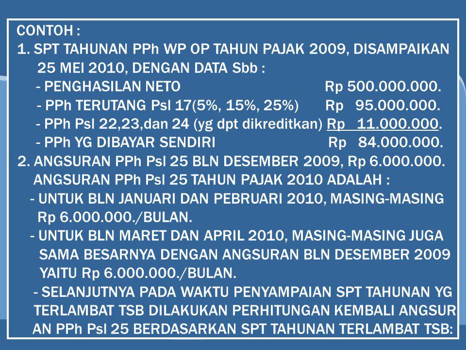 CONTOH : 1. SPT TAHUNAN PPh WP OP TAHUN PAJAK 2009, DISAMPAIKAN 25 MEI 2010, DENGAN DATA Sbb : - PENGHASILAN NETO Rp 500.000.000. - PPh TERUTANG Psl 1