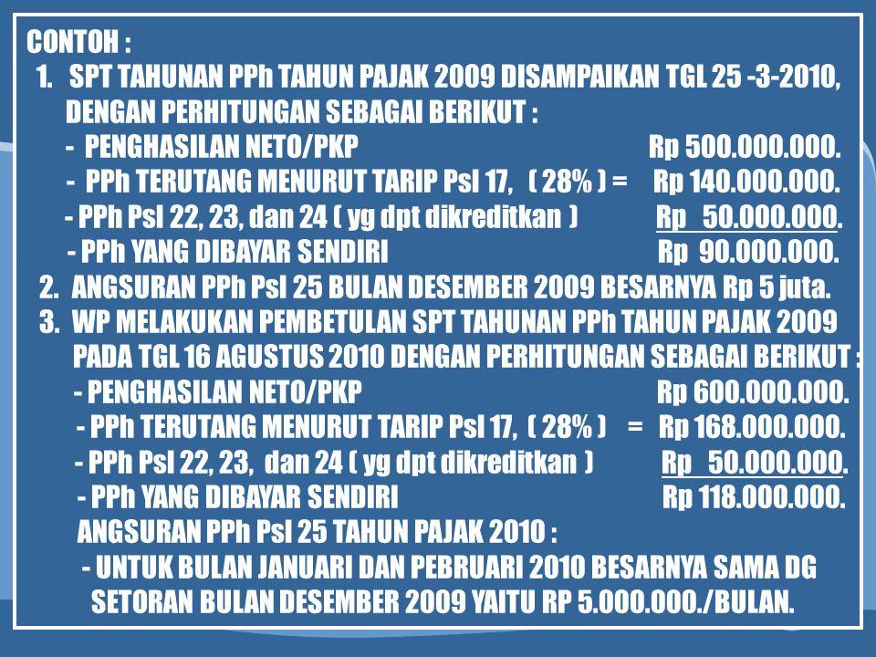 CONTOH : 1.SPT TAHUNAN PPh TAHUN PAJAK 2009 DISAMPAIKAN TGL 25 -3-2010, DENGAN PERHITUNGAN SEBAGAI BERIKUT : - PENGHASILAN NETO/PKP Rp 500.000.000. -