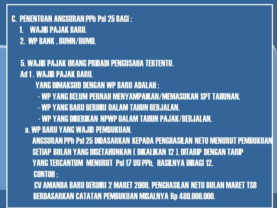 C. PENENTUAN ANGSURAN PPh Psl 25 BAGI : 1.WAJIB PAJAK BARU. 2. WP BANK, BUMN/BUMD. 3. WAJIB PAJAK MASUK BURSA. 4. WP LAINNYA YANG MENURUT KETENTUANNYA
