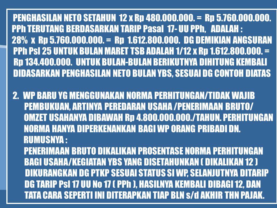 PENGHASILAN NETO SETAHUN 12 x Rp 480.000.000. = Rp 5.760.000.000. PPh TERUTANG BERDASARKAN TARIP Pasal 17- UU PPh, ADALAH : 28% x Rp 5.760.000.000. =