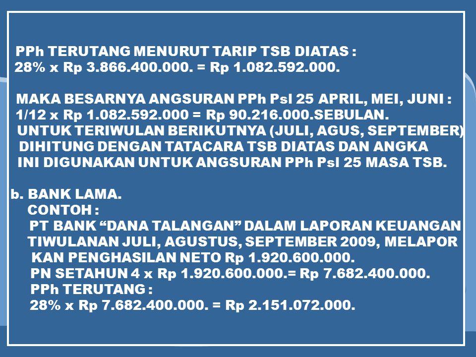 PPh TERUTANG MENURUT TARIP TSB DIATAS : 28% x Rp 3.866.400.000. = Rp 1.082.592.000. MAKA BESARNYA ANGSURAN PPh Psl 25 APRIL, MEI, JUNI : 1/12 x Rp 1.0