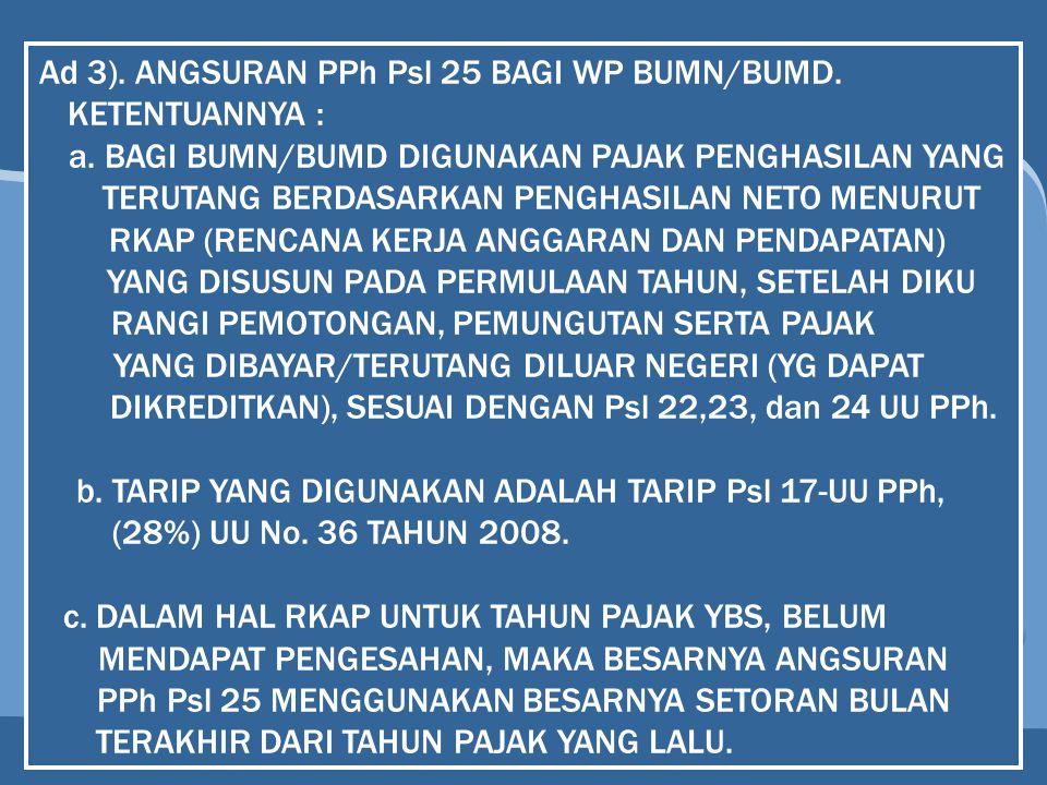 Ad 3). ANGSURAN PPh Psl 25 BAGI WP BUMN/BUMD. KETENTUANNYA : a. BAGI BUMN/BUMD DIGUNAKAN PAJAK PENGHASILAN YANG TERUTANG BERDASARKAN PENGHASILAN NETO