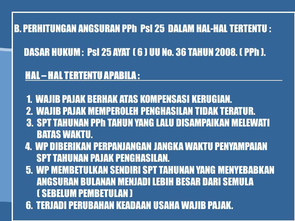 B. PERHITUNGAN ANGSURAN PPh Psl 25 DALAM HAL-HAL TERTENTU : DASAR HUKUM : Psl 25 AYAT ( 6 ) UU No. 36 TAHUN 2008. ( PPh ). HAL – HAL TERTENTU APABILA