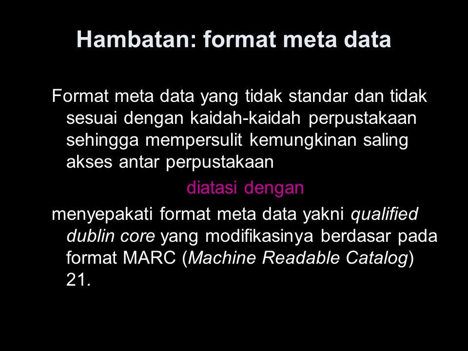 Hambatan: format meta data Format meta data yang tidak standar dan tidak sesuai dengan kaidah-kaidah perpustakaan sehingga mempersulit kemungkinan sal