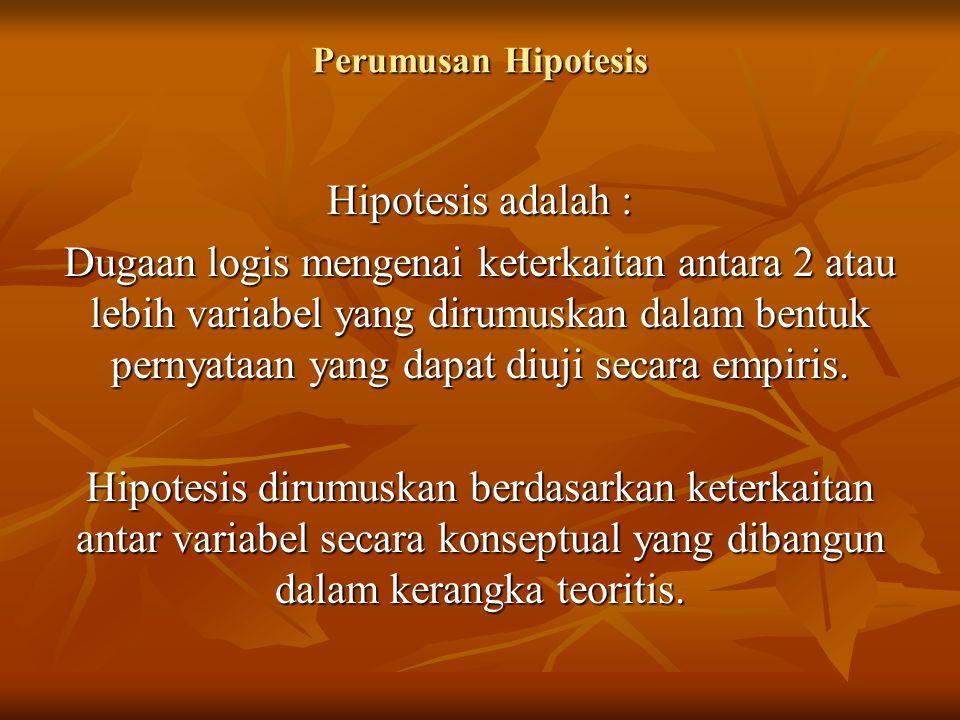 Perumusan Hipotesis Hipotesis adalah : Dugaan logis mengenai keterkaitan antara 2 atau lebih variabel yang dirumuskan dalam bentuk pernyataan yang dapat diuji secara empiris.