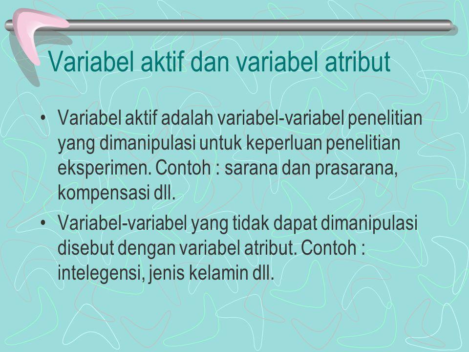 Variabel aktif dan variabel atribut Variabel aktif adalah variabel-variabel penelitian yang dimanipulasi untuk keperluan penelitian eksperimen. Contoh