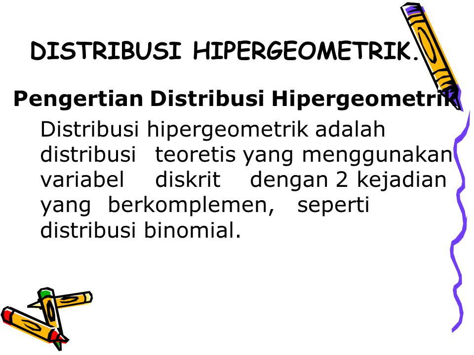 DISTRIBUSI HIPERGEOMETRIK. Pengertian Distribusi Hipergeometrik Distribusi hipergeometrik adalah distribusi teoretis yang menggunakan variabel diskrit
