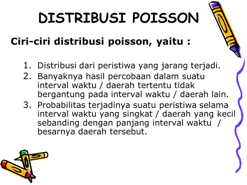 DISTRIBUSI POISSON Ciri-ciri distribusi poisson, yaitu : 1. Distribusi dari peristiwa yang jarang terjadi. 2. Banyaknya hasil percobaan dalam suatu in