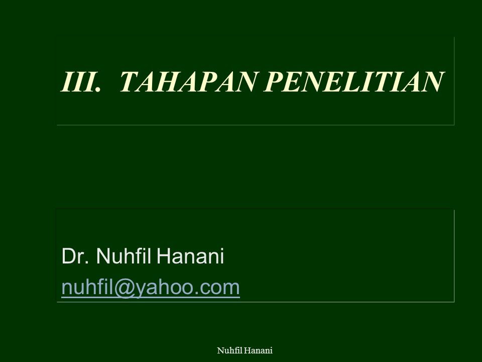 Nuhfil Hanani III. TAHAPAN PENELITIAN Dr. Nuhfil Hanani nuhfil@yahoo.com