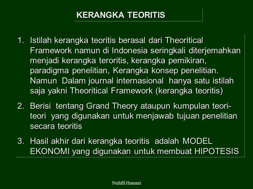 Nuhfil Hanani KERANGKA TEORITIS 1.Istilah kerangka teoritis berasal dari Theoritical Framework namun di Indonesia seringkali diterjemahkan menjadi kerangka teroritis, kerangka pemikiran, paradigma penelitian, Kerangka konsep penelitian.