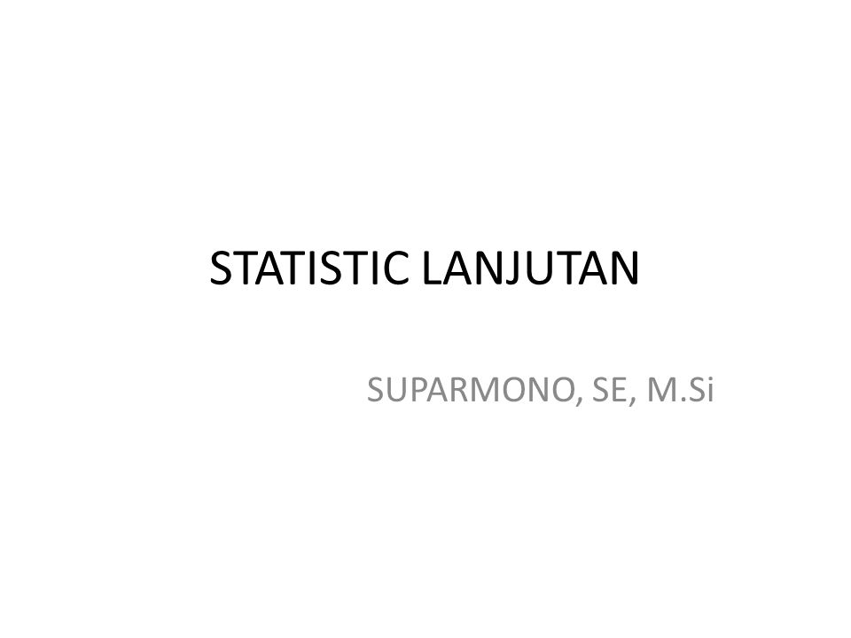 STATISTIC LANJUTAN SUPARMONO, SE, M.Si