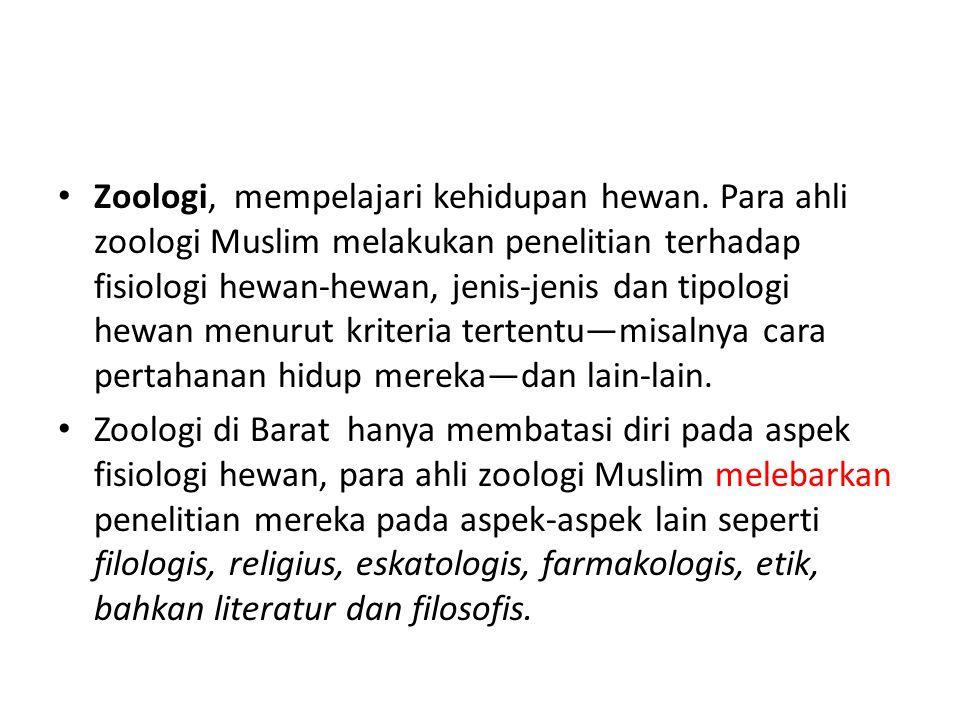 Zoologi, mempelajari kehidupan hewan. Para ahli zoologi Muslim melakukan penelitian terhadap fisiologi hewan-hewan, jenis-jenis dan tipologi hewan men