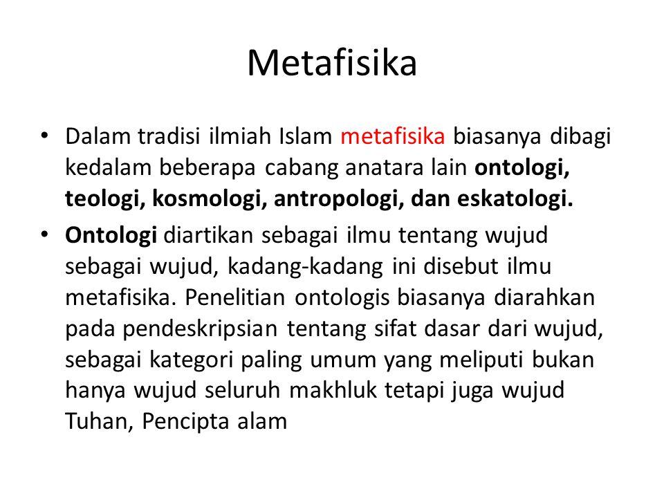 Metafisika Dalam tradisi ilmiah Islam metafisika biasanya dibagi kedalam beberapa cabang anatara lain ontologi, teologi, kosmologi, antropologi, dan e