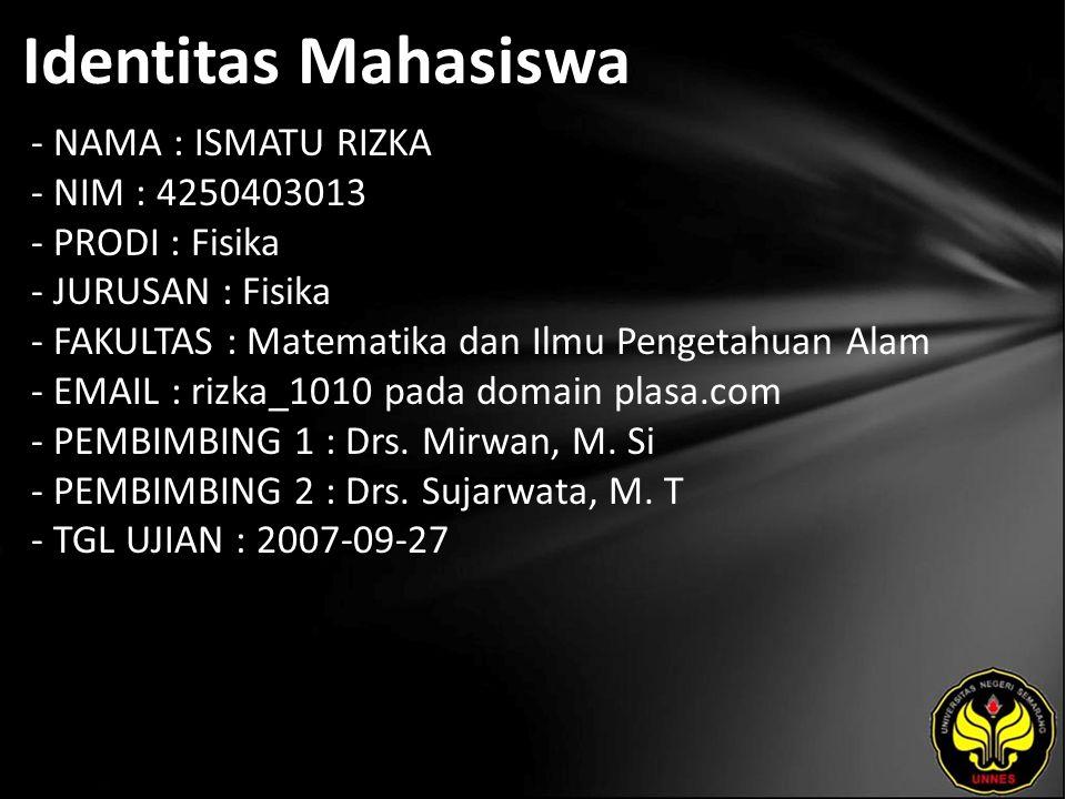 Identitas Mahasiswa - NAMA : ISMATU RIZKA - NIM : 4250403013 - PRODI : Fisika - JURUSAN : Fisika - FAKULTAS : Matematika dan Ilmu Pengetahuan Alam - EMAIL : rizka_1010 pada domain plasa.com - PEMBIMBING 1 : Drs.