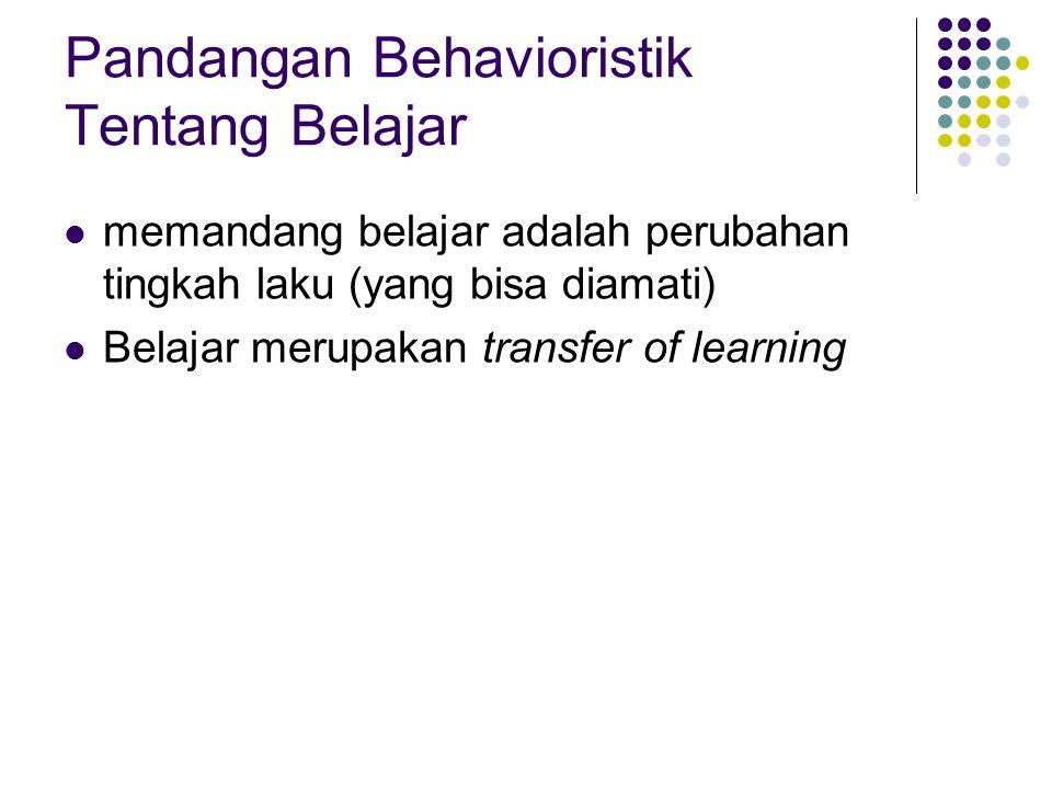 Pandangan Behavioristik Tentang Belajar memandang belajar adalah perubahan tingkah laku (yang bisa diamati) Belajar merupakan transfer of learning