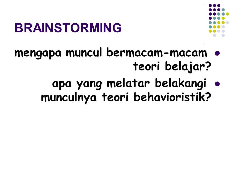 BRAINSTORMING mengapa muncul bermacam-macam teori belajar? apa yang melatar belakangi munculnya teori behavioristik?