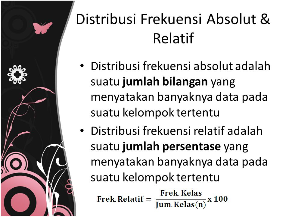 Distribusi Frekuensi Absolut & Relatif Distribusi frekuensi absolut adalah suatu jumlah bilangan yang menyatakan banyaknya data pada suatu kelompok te