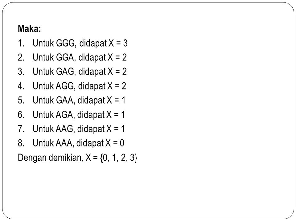 Maka: 1.Untuk GGG, didapat X = 3 2.Untuk GGA, didapat X = 2 3.Untuk GAG, didapat X = 2 4.Untuk AGG, didapat X = 2 5.Untuk GAA, didapat X = 1 6.Untuk AGA, didapat X = 1 7.Untuk AAG, didapat X = 1 8.Untuk AAA, didapat X = 0 Dengan demikian, X = {0, 1, 2, 3}