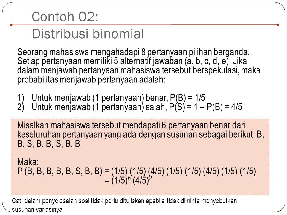 Contoh 02: Distribusi binomial Seorang mahasiswa mengahadapi 8 pertanyaan pilihan berganda. Setiap pertanyaan memiliki 5 alternatif jawaban (a, b, c,
