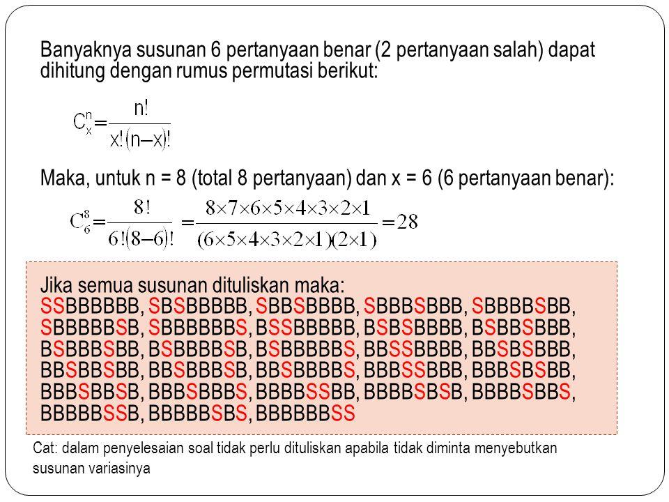 Banyaknya susunan 6 pertanyaan benar (2 pertanyaan salah) dapat dihitung dengan rumus permutasi berikut: Maka, untuk n = 8 (total 8 pertanyaan) dan x = 6 (6 pertanyaan benar): Jika semua susunan dituliskan maka: SSBBBBBB, SBSBBBBB, SBBSBBBB, SBBBSBBB, SBBBBSBB, SBBBBBSB, SBBBBBBS, BSSBBBBB, BSBSBBBB, BSBBSBBB, BSBBBSBB, BSBBBBSB, BSBBBBBS, BBSSBBBB, BBSBSBBB, BBSBBSBB, BBSBBBSB, BBSBBBBS, BBBSSBBB, BBBSBSBB, BBBSBBSB, BBBSBBBS, BBBBSSBB, BBBBSBSB, BBBBSBBS, BBBBBSSB, BBBBBSBS, BBBBBBSS Cat: dalam penyelesaian soal tidak perlu dituliskan apabila tidak diminta menyebutkan susunan variasinya