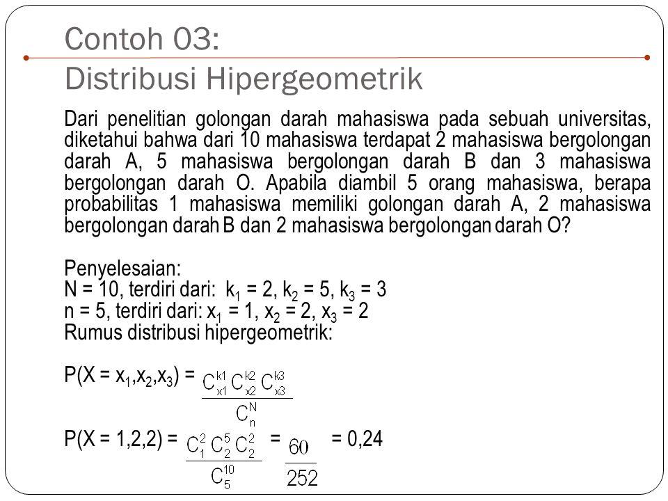Contoh 03: Distribusi Hipergeometrik Dari penelitian golongan darah mahasiswa pada sebuah universitas, diketahui bahwa dari 10 mahasiswa terdapat 2 mahasiswa bergolongan darah A, 5 mahasiswa bergolongan darah B dan 3 mahasiswa bergolongan darah O.