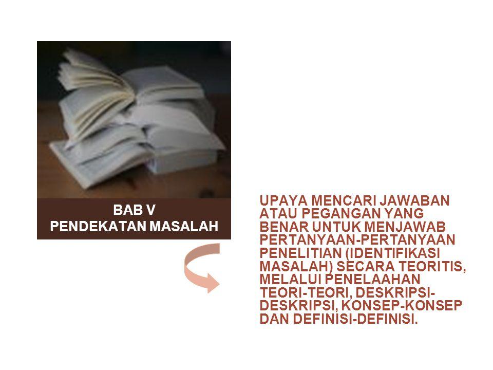 BAB V PENDEKATAN MASALAH UPAYA MENCARI JAWABAN ATAU PEGANGAN YANG BENAR UNTUK MENJAWAB PERTANYAAN-PERTANYAAN PENELITIAN (IDENTIFIKASI MASALAH) SECARA