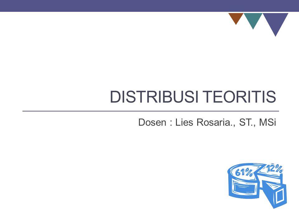 DISTRIBUSI TEORITIS Dosen : Lies Rosaria., ST., MSi