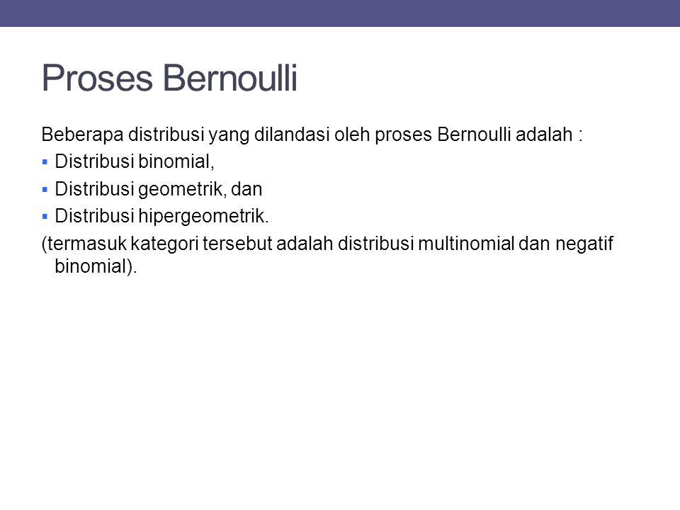 Proses Bernoulli Beberapa distribusi yang dilandasi oleh proses Bernoulli adalah :  Distribusi binomial,  Distribusi geometrik, dan  Distribusi hipergeometrik.