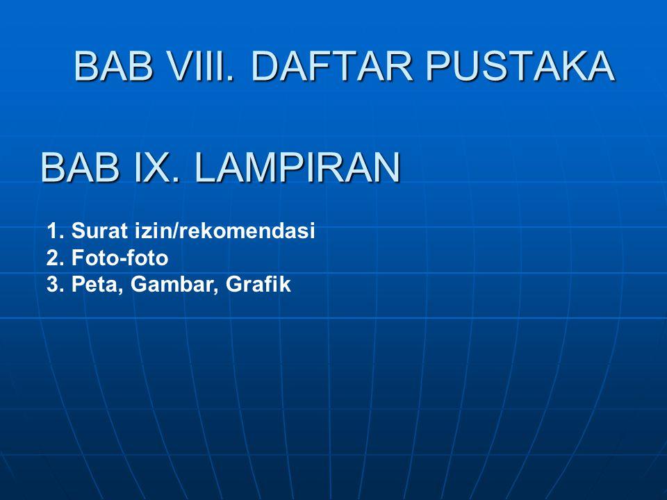 BAB VIII. DAFTAR PUSTAKA BAB IX. LAMPIRAN 1.Surat izin/rekomendasi 2.Foto-foto 3.Peta, Gambar, Grafik