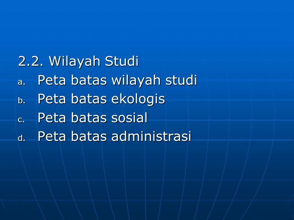 2.2. Wilayah Studi a. Peta batas wilayah studi b. Peta batas ekologis c. Peta batas sosial d. Peta batas administrasi