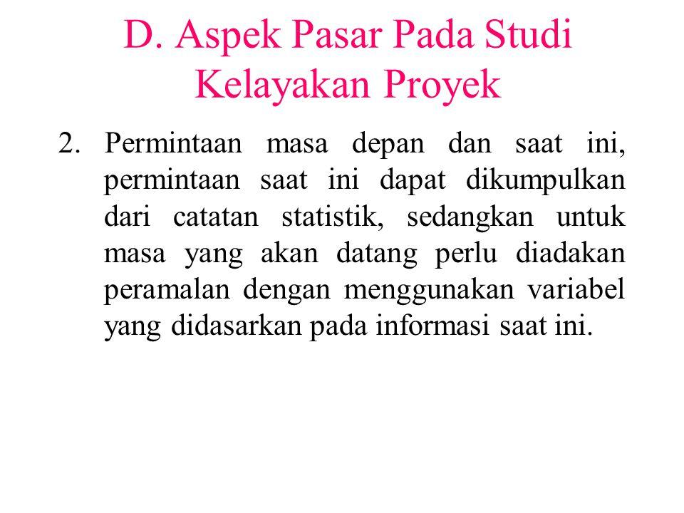 D. Aspek Pasar Pada Studi Kelayakan Proyek 2. Permintaan masa depan dan saat ini, permintaan saat ini dapat dikumpulkan dari catatan statistik, sedang