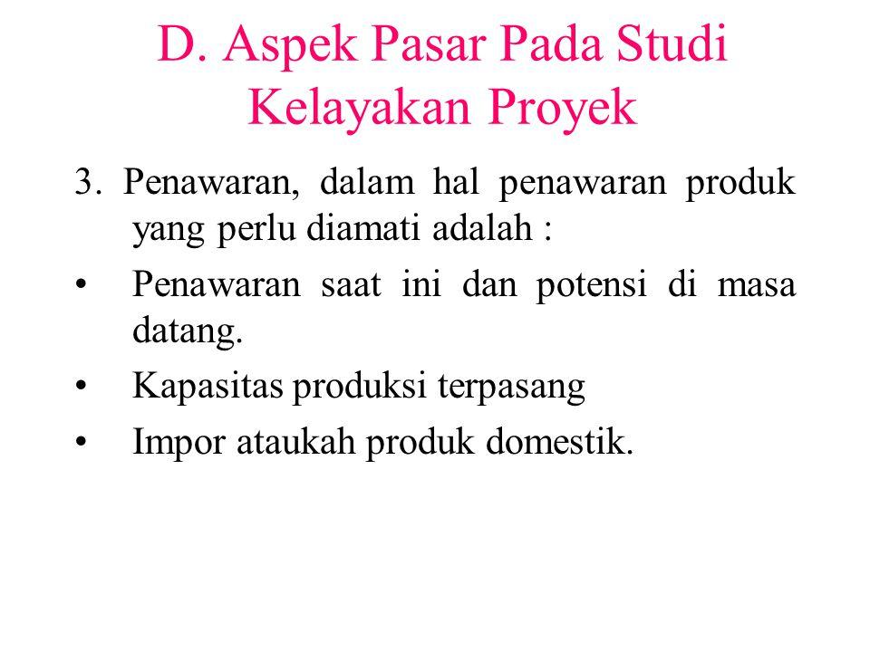 D. Aspek Pasar Pada Studi Kelayakan Proyek 3. Penawaran, dalam hal penawaran produk yang perlu diamati adalah : Penawaran saat ini dan potensi di masa