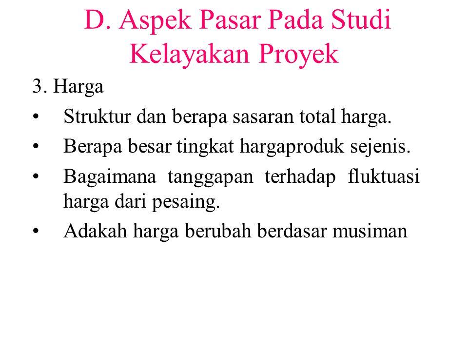 D. Aspek Pasar Pada Studi Kelayakan Proyek 3. Harga Struktur dan berapa sasaran total harga. Berapa besar tingkat hargaproduk sejenis. Bagaimana tangg