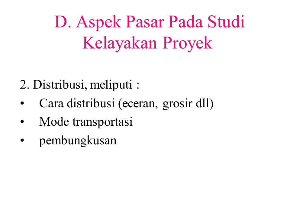 D. Aspek Pasar Pada Studi Kelayakan Proyek 2. Distribusi, meliputi : Cara distribusi (eceran, grosir dll) Mode transportasi pembungkusan