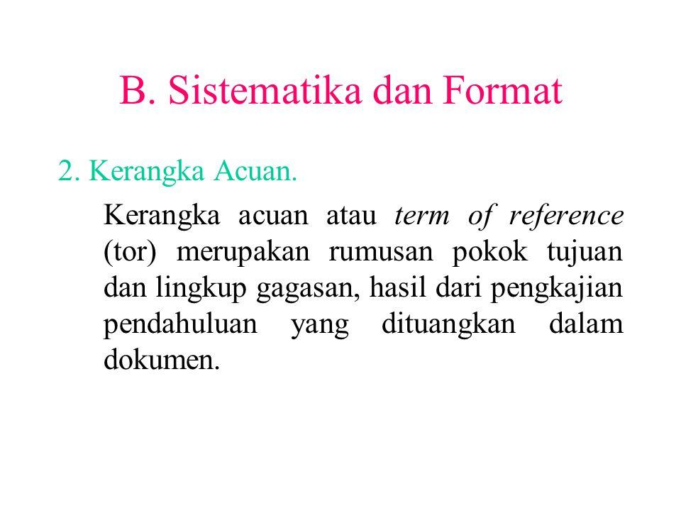 B. Sistematika dan Format 2. Kerangka Acuan. Kerangka acuan atau term of reference (tor) merupakan rumusan pokok tujuan dan lingkup gagasan, hasil dar
